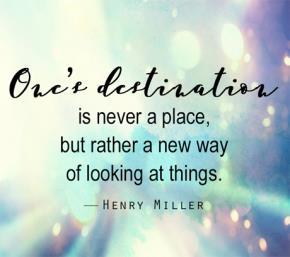 Điểm đến của mỗi người không phải là một nơi chốn mà là một cách nhìn mới về mọi vật... (Henry Miller)